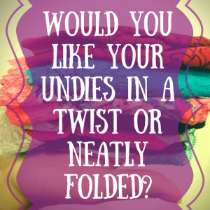 Would You Like Your Undies In A Twist Or Neatly Folded?